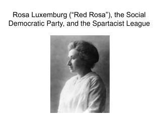 "Rosa Luxemburg (""Red Rosa""), the Social Democratic Party, and the Spartacist League"