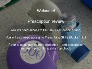 Welcome! Prescription review You will need access to BNF (NHS evidence or app)