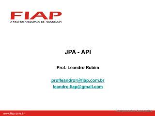 JPA - API Prof. Leandro Rubim profleandror@fiap.br leandro.fiap@gmail