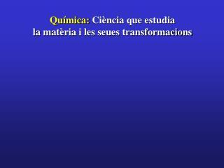 Qu�mica:  Ci�ncia que estudia la mat�ria i les seues transformacions