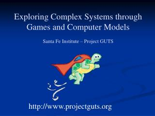 Exploring Complex Systems through  Games and Computer Models Santa Fe Institute – Project GUTS