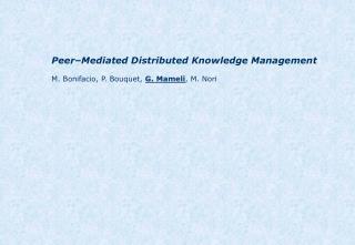 Peer–Mediated Distributed Knowledge Management M. Bonifacio, P. Bouquet,  G. Mameli , M. Nori