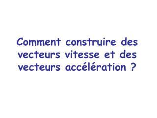 Comment construire des vecteurs vitesse et des vecteurs acc l ration
