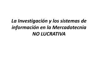 La Investigación y los sistemas de información en la Mercadotecnia NO LUCRATIVA
