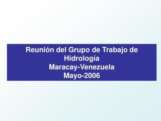 Reunión del Grupo de Trabajo de Hidrología Maracay-Venezuela Mayo-2006