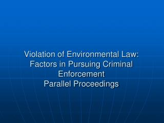 Violation of Environmental Law: Factors in Pursuing Criminal Enforcement Parallel Proceedings