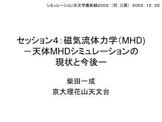 セッション4:磁気流体力学( MHD) -天体 MHD シミュレーションの 現状と今後ー