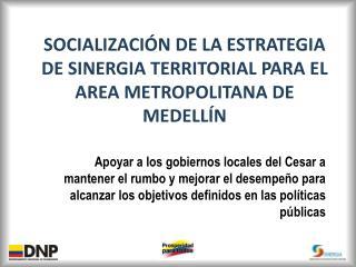SOCIALIZACIÓN DE LA ESTRATEGIA DE SINERGIA TERRITORIAL PARA EL  AREA METROPOLITANA DE MEDELLÍN