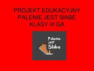 PROJEKT EDUKACYJNY PALENIE JEST SłABE KLASY III GA