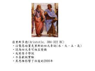亞里斯多德 (Aristotle, 384-322 BC) 沿襲恩培竇克里斯的四元素說 ( 水,火,土,氣 ) 認為四元素可相互變換 反對原子學說 不喜歡做實驗 其思維影響了往後的 2000 年