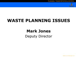 WASTE PLANNING ISSUES Mark Jones Deputy Director