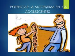 POTENCIAR LA AUTOESTIMA EN LOS ADOLESCENTES