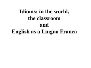 Idioms: in the world,  the classroom  and   English as a Lingua Franca