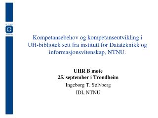 UHR B møte  25. september i Trondheim Ingeborg T. Sølvberg IDI, NTNU