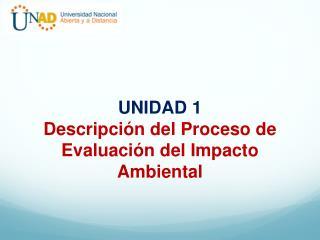 UNIDAD 1 Descripción del Proceso de Evaluación del Impacto Ambiental