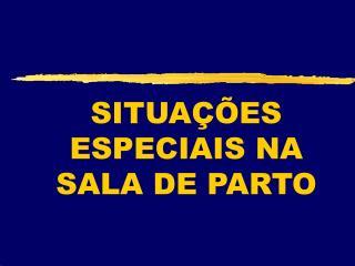 SITUAÇÕES ESPECIAIS NA SALA DE PARTO