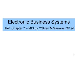 Electronic Business Systems Ref: Chapter 7 – MIS by O'Brien & Marakas, 9 th  ed
