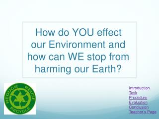 How do YOU  effect  our Environment and how can WE stop from harming our Earth?