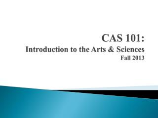 CAS 101: Introduction to the Arts & Sciences Fall 2013