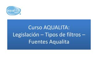 Curso AQUALITA: Legislaci�n � Tipos de filtros � Fuentes  Aqualita
