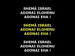 SHEMÁ ISRAEL ADONAI ELOHENU ADONAI EHA ! SHEMÁ ISRAEL ADONAI ELOHENU ADONAI EHA ! SHEMÁ ISRAEL