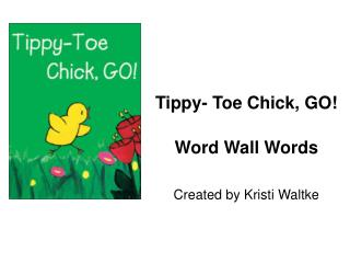 Tippy- Toe Chick, GO  Word Wall Words  Created by Kristi Waltke