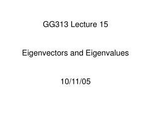 GG313 Lecture 15 Eigenvectors and Eigenvalues 10/11/05