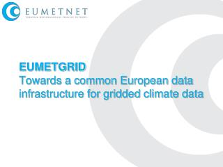 EUMETGRID Towards a common European data infrastructure for gridded climate data