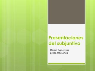 Presentaciones  del  subjuntivo