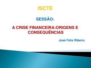 SESSÃO: A CRISE FINANCEIRA:ORIGENS E  CONSEQUÊNCIAS José Félix Ribeiro
