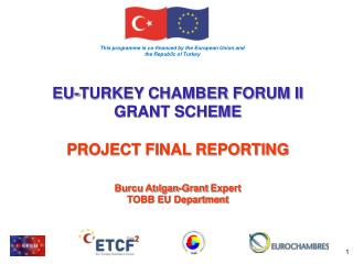 EU-TURKEY CHAMBER FORUM II GRANT SCHEME  PROJECT FINAL REPORTING Burcu Atılgan-Grant  Expert