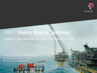 2 011 Henry Bacon Seminar Statoil�s perspective on the High North/Arctic