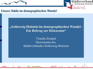 Schleswig-Holstein im demographischen Wandel - Ein Beitrag zur Diskussion   Claudia Zempel Dezernentin des  St dteverba