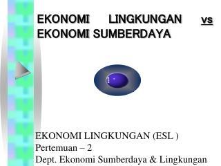 EKONOMI LINGKUNGAN (ESL ) Pertemuan – 2 Dept. Ekonomi Sumberdaya & Lingkungan