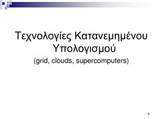 T εχνολογίες Κατανεμημένου Υπολογισμού  ( grid, clouds, supercomputers )