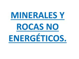 MINERALES Y ROCAS NO ENERGÉTICOS.