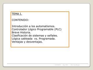 TEMA I.  CONTENIDO: Introducción a los automatismos.  Controlador Lógico Programable (PLC)