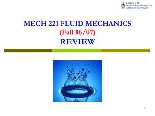 MECH 221 FLUID MECHANICS (Fall 06/07) REVIEW