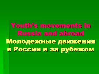 Youth's movements in Russia and abroad Молодежные движения в России и за рубежом