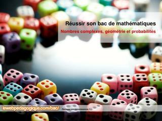 Réussir son bac de mathématiques Nombres complexes, géométrie et probabilités