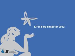 LIF:s  FoU-enk�t f�r  2012