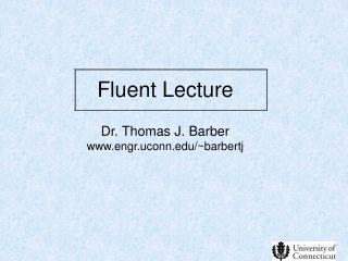 Fluent Lecture Dr. Thomas J. Barber engr.uconn/~barbertj