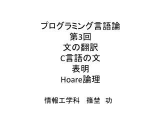 プログラミング言語論 第 3 回 文の翻訳 C 言語の文 表明 Hoare 論理