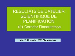 RESULTATS DE L'ATELIER SCIENTIFIQUE DE PLANIFICATION  du  Corridor Fianarantsoa