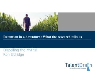 Retention in a downturn: What the research tells us Dispelling the Myths! Ron Eldridge