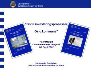 """""""Gode  investeringsprosesser  i Oslo kommune"""" Foredrag på Oslo kommunes boliguke 24. Sept 2012"""