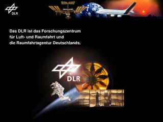 Das DLR ist das Forschungszentrum  für Luft- und Raumfahrt und