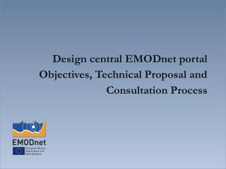 Design  central  EMODnet  p ortal Objectives, Technical Proposal and  C onsultation Process