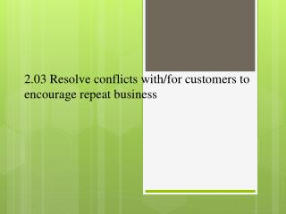 2.03 Resolve conflicts with/for customers to encourage repeat business