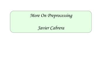 More On Preprocessing Javier Cabrera